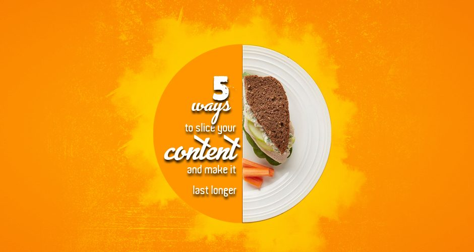 5 ways to slice your content and make it last longer